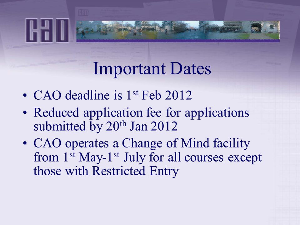 Important Dates CAO deadline is 1 st Feb 2012 Reduced application fee for applications submitted by 20 th Jan 2012 CAO operates a Change of Mind facility from 1 st May-1 st July for all courses except those with Restricted Entry