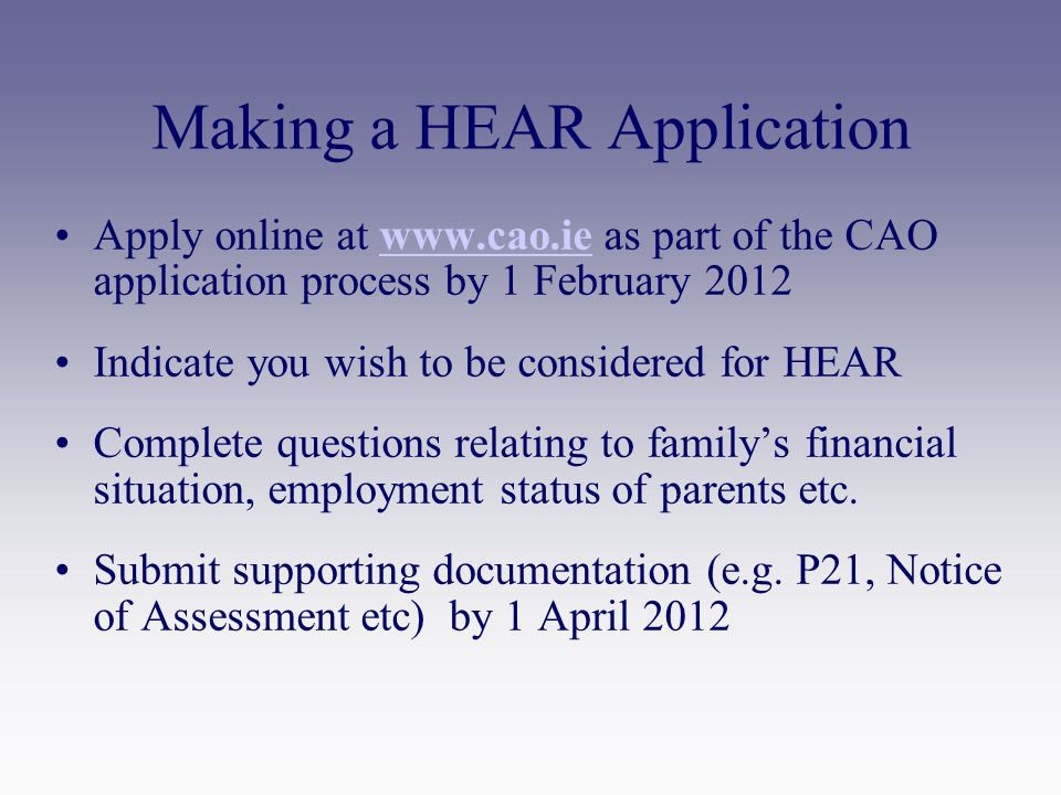 Making a HEAR Application Apply online at www.cao.ie as part of the CAO application process by 1 February 2012www.cao.ie Indicate you wish to be considered for HEAR Complete questions relating to family's financial situation, employment status of parents etc.