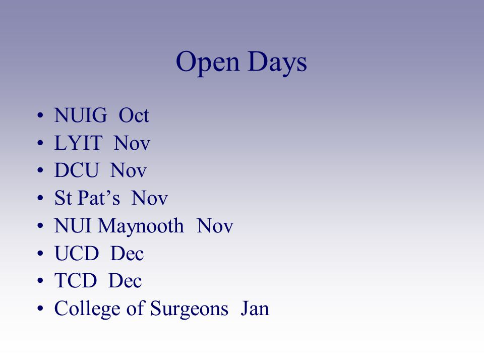 Open Days NUIG Oct LYIT Nov DCU Nov St Pat's Nov NUI Maynooth Nov UCD Dec TCD Dec College of Surgeons Jan