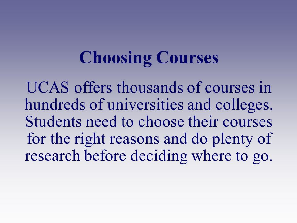 Choosing Courses UCAS offers thousands of courses in hundreds of universities and colleges.