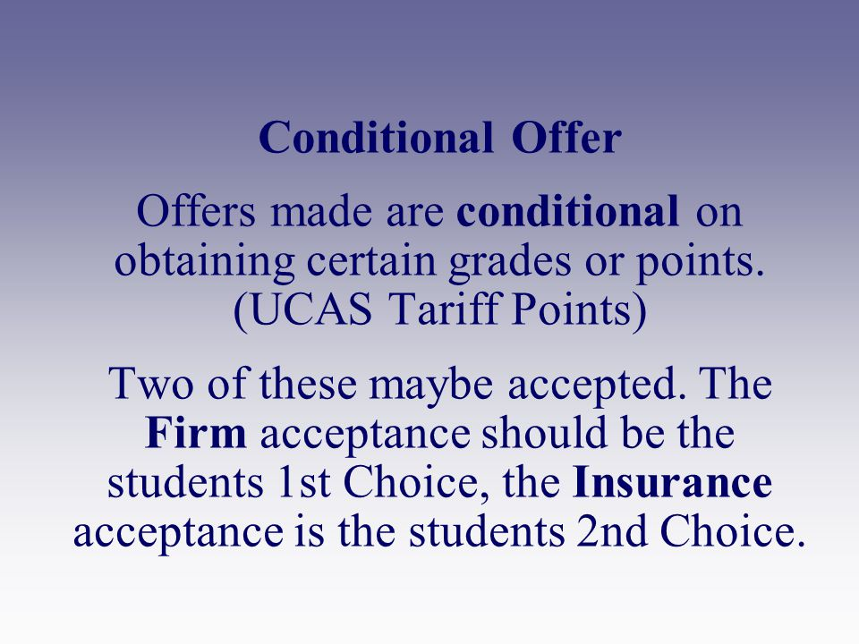 Conditional Offer Offers made are conditional on obtaining certain grades or points.