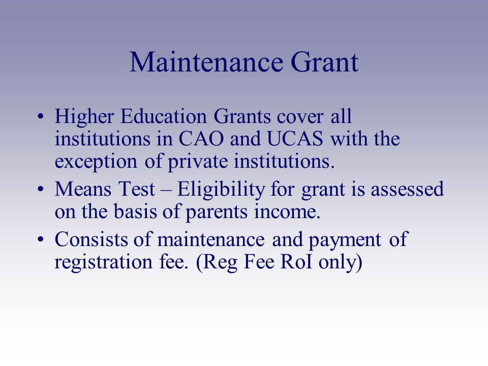 Maintenance Grant Higher Education Grants cover all institutions in CAO and UCAS with the exception of private institutions.