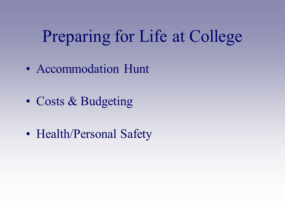 Preparing for Life at College Accommodation Hunt Costs & Budgeting Health/Personal Safety