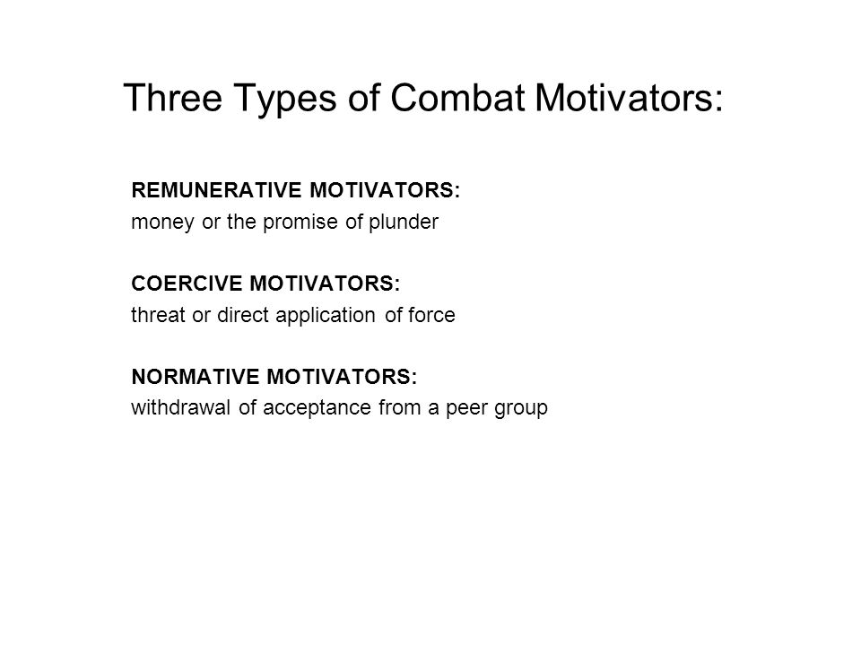 Three Types of Combat Motivators: REMUNERATIVE MOTIVATORS: money or the promise of plunder COERCIVE MOTIVATORS: threat or direct application of force NORMATIVE MOTIVATORS: withdrawal of acceptance from a peer group