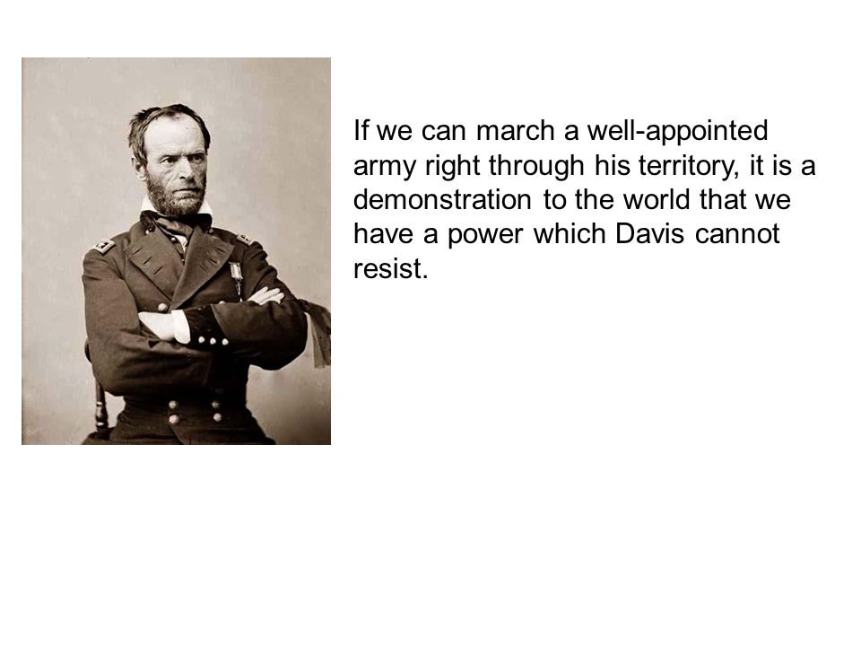 If we can march a well-appointed army right through his territory, it is a demonstration to the world that we have a power which Davis cannot resist.
