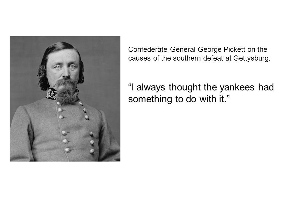 Confederate General George Pickett on the causes of the southern defeat at Gettysburg: I always thought the yankees had something to do with it.