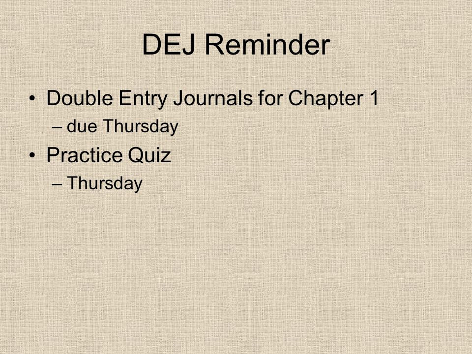DEJ Reminder Double Entry Journals for Chapter 1 –due Thursday Practice Quiz –Thursday