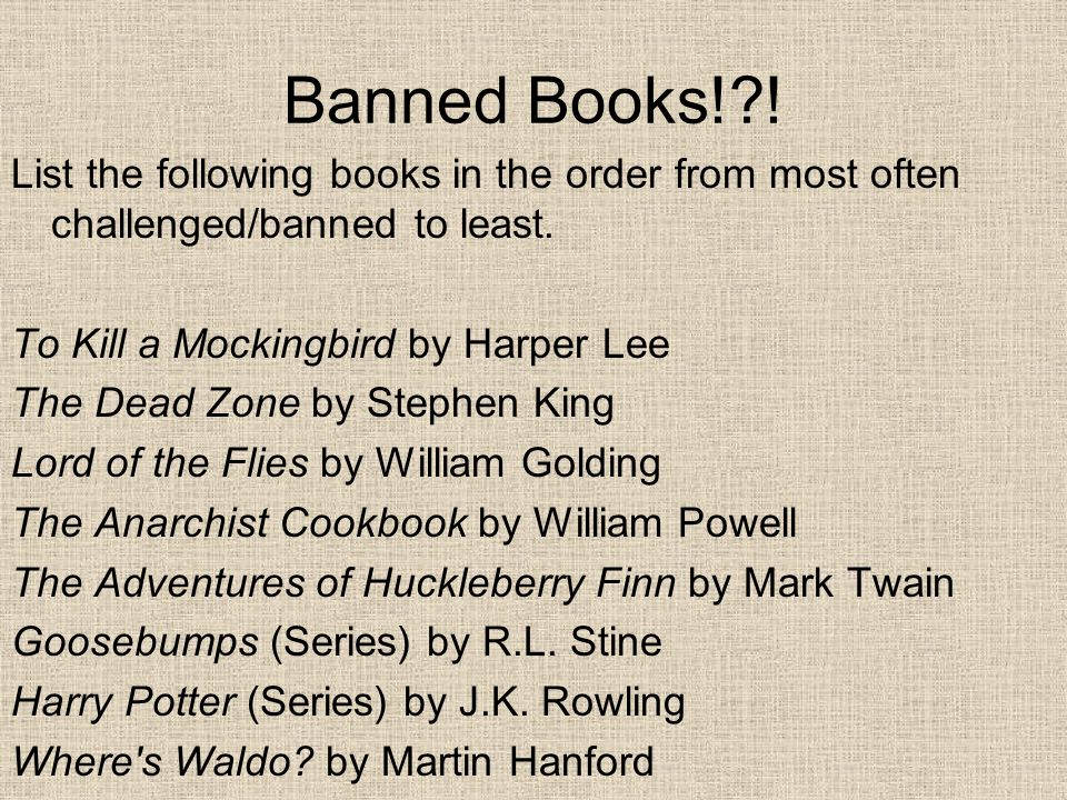# of where it ranks on top 100 challenged/banned list put out by the Library Association of America 5- Huck Finn 7- Harry Potter 16- Goosebumps 41- TKAM 57- Anarchist Cookbook 70- Lord of the Flies 83- Dead Zone 88- Waldo?