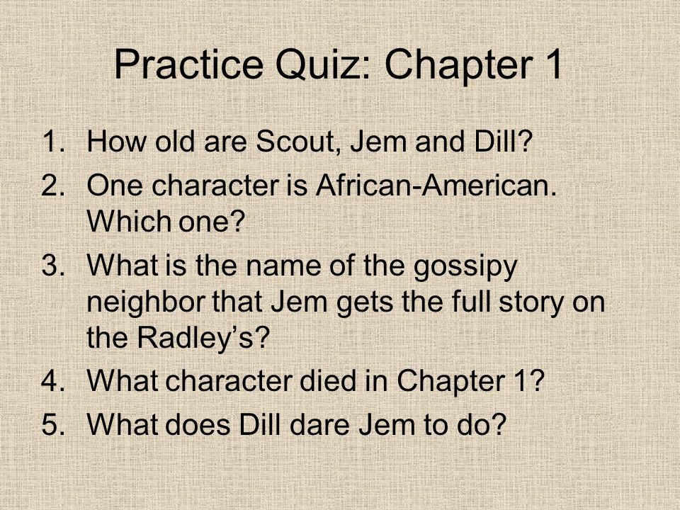 Practice Quiz: Chapter 1 1.How old are Scout, Jem and Dill.