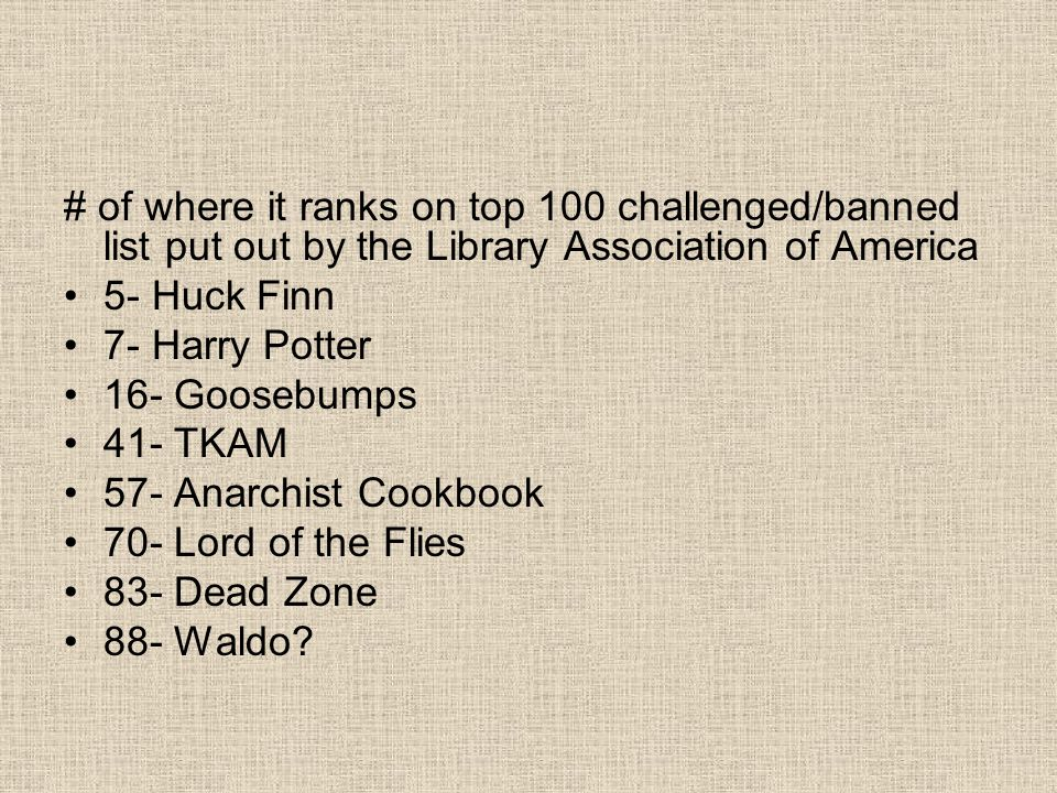 # of where it ranks on top 100 challenged/banned list put out by the Library Association of America 5- Huck Finn 7- Harry Potter 16- Goosebumps 41- TKAM 57- Anarchist Cookbook 70- Lord of the Flies 83- Dead Zone 88- Waldo