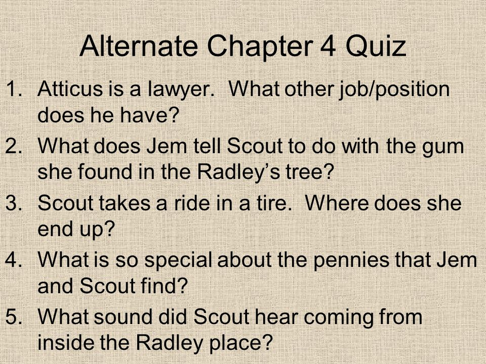 Alternate Chapter 4 Quiz 1.Atticus is a lawyer. What other job/position does he have.