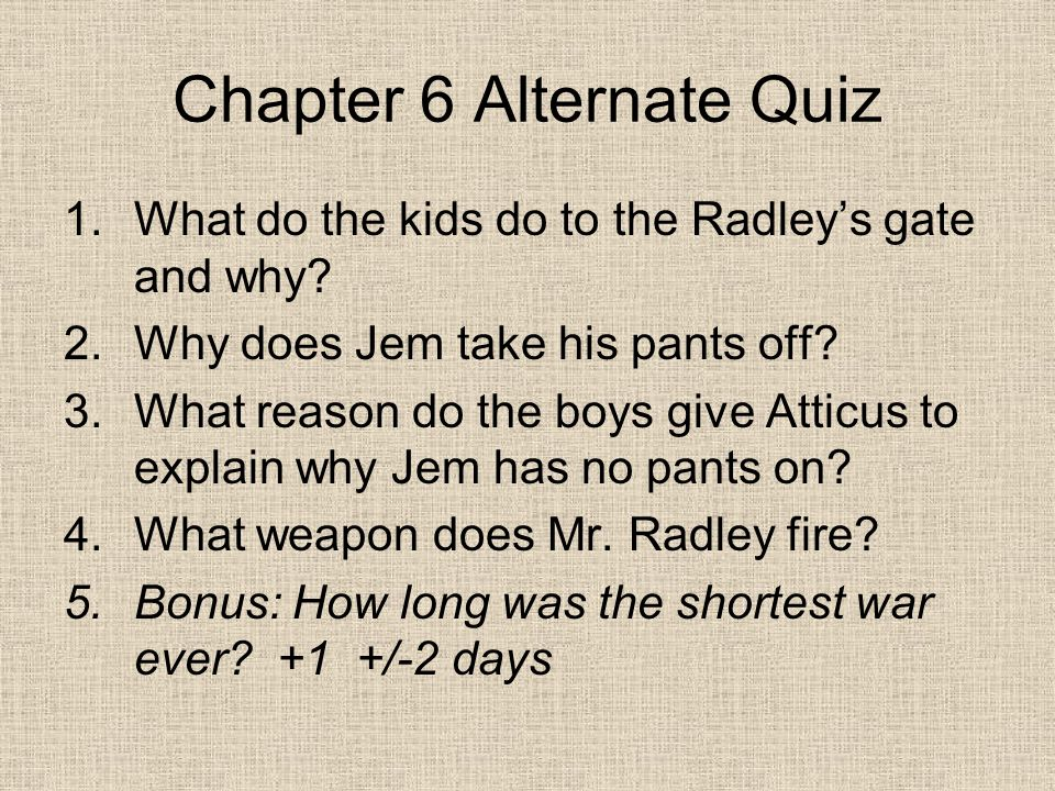 Chapter 6 Alternate Quiz 1.What do the kids do to the Radley's gate and why.