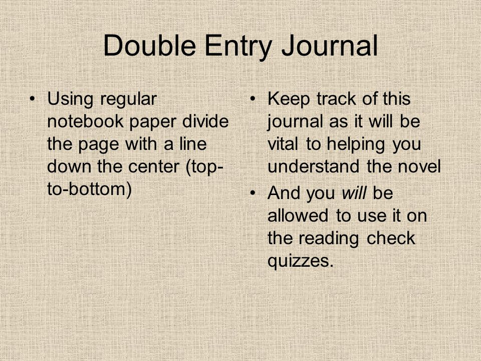 Double Entry Journal Using regular notebook paper divide the page with a line down the center (top- to-bottom) Keep track of this journal as it will be vital to helping you understand the novel And you will be allowed to use it on the reading check quizzes.