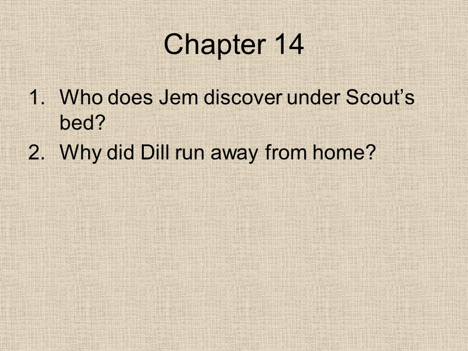 Chapter 14 1.Who does Jem discover under Scout's bed 2.Why did Dill run away from home