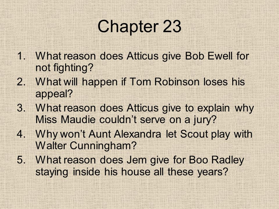 Chapter 23 1.What reason does Atticus give Bob Ewell for not fighting.