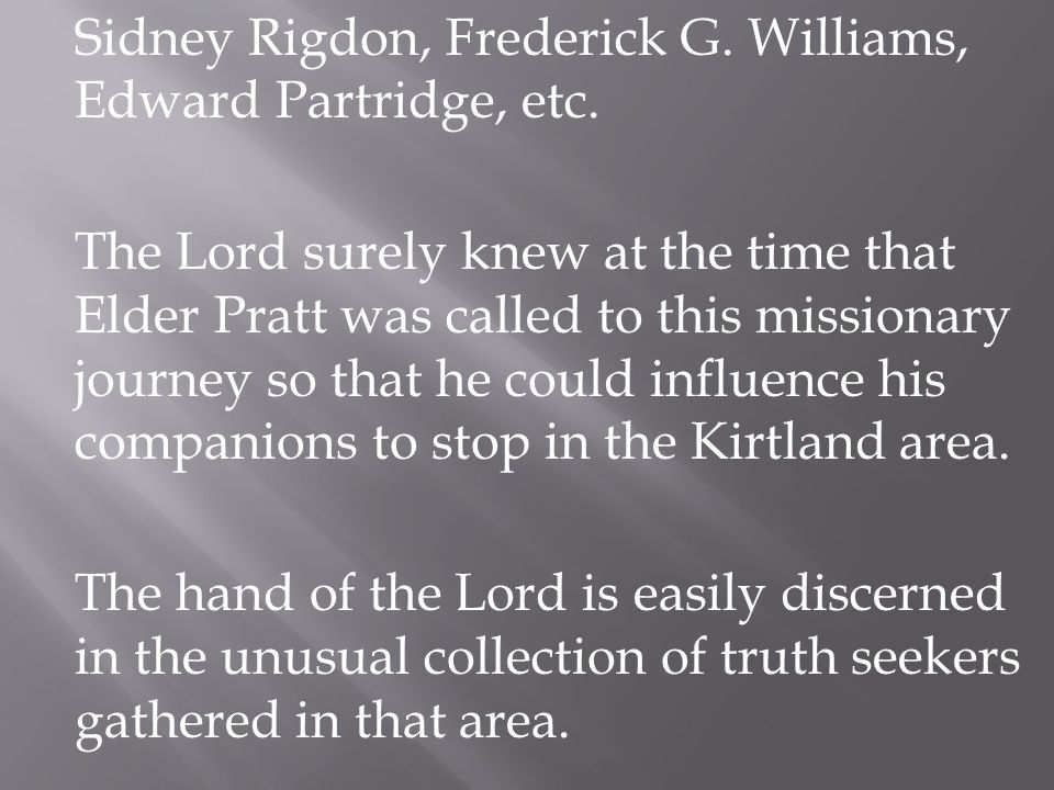 Sidney Rigdon, Frederick G. Williams, Edward Partridge, etc. The Lord surely knew at the time that Elder Pratt was called to this missionary journey s