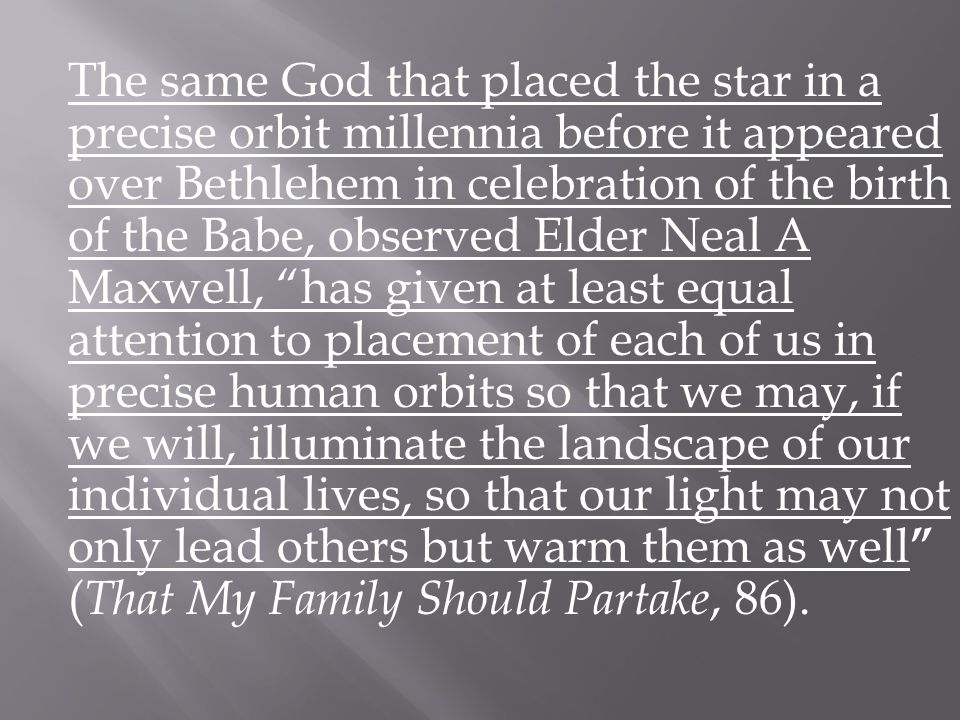 The same God that placed the star in a precise orbit millennia before it appeared over Bethlehem in celebration of the birth of the Babe, observed Elder Neal A Maxwell, has given at least equal attention to placement of each of us in precise human orbits so that we may, if we will, illuminate the landscape of our individual lives, so that our light may not only lead others but warm them as well ( That My Family Should Partake, 86).