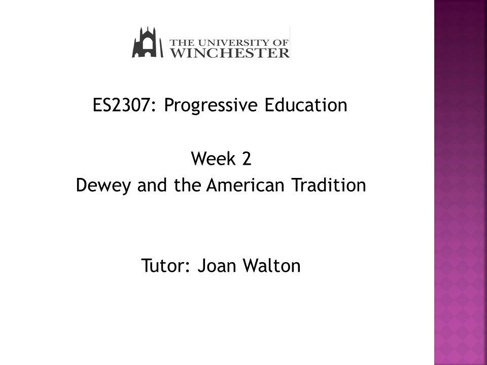 ES2307: Progressive Education Week 2 Dewey and the American Tradition Tutor: Joan Walton