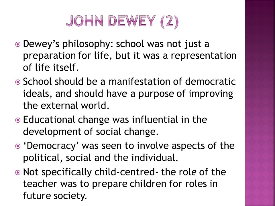  Dewey's philosophy: school was not just a preparation for life, but it was a representation of life itself.  School should be a manifestation of de