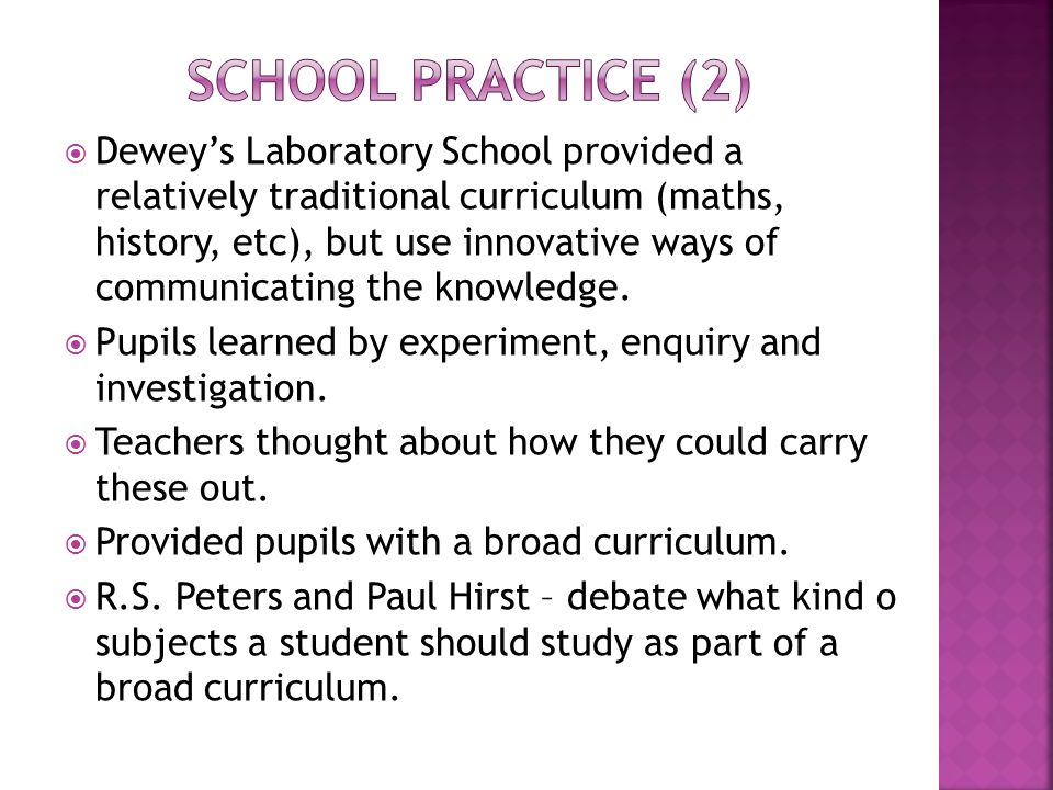  Dewey's Laboratory School provided a relatively traditional curriculum (maths, history, etc), but use innovative ways of communicating the knowledge