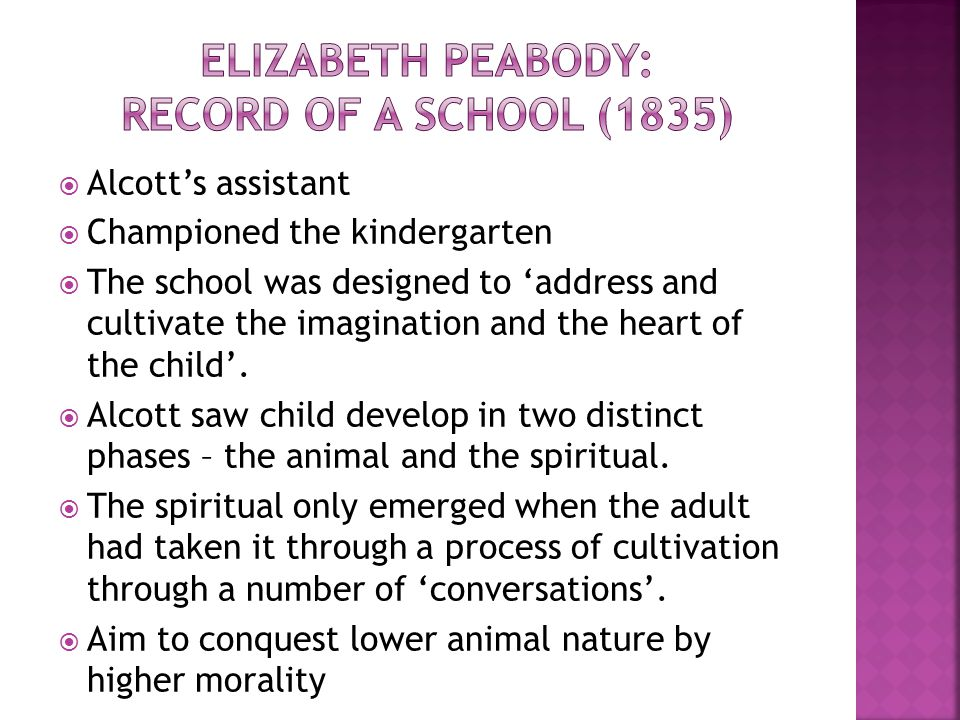  Alcott's school can be seen as an early example of a progressive philosophy at work  Conversations focused more on the development of the hart and the imagination, rather than just filling head with moral prescriptions.