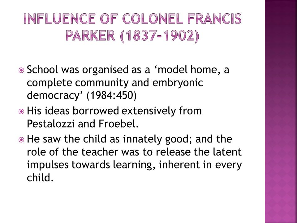  School was organised as a 'model home, a complete community and embryonic democracy' (1984:450)  His ideas borrowed extensively from Pestalozzi and
