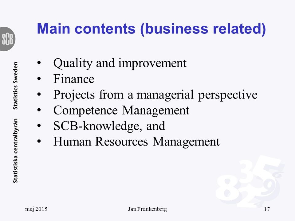 Main contents (business related) Quality and improvement Finance Projects from a managerial perspective Competence Management SCB-knowledge, and Human Resources Management maj 201517Jan Frankenberg