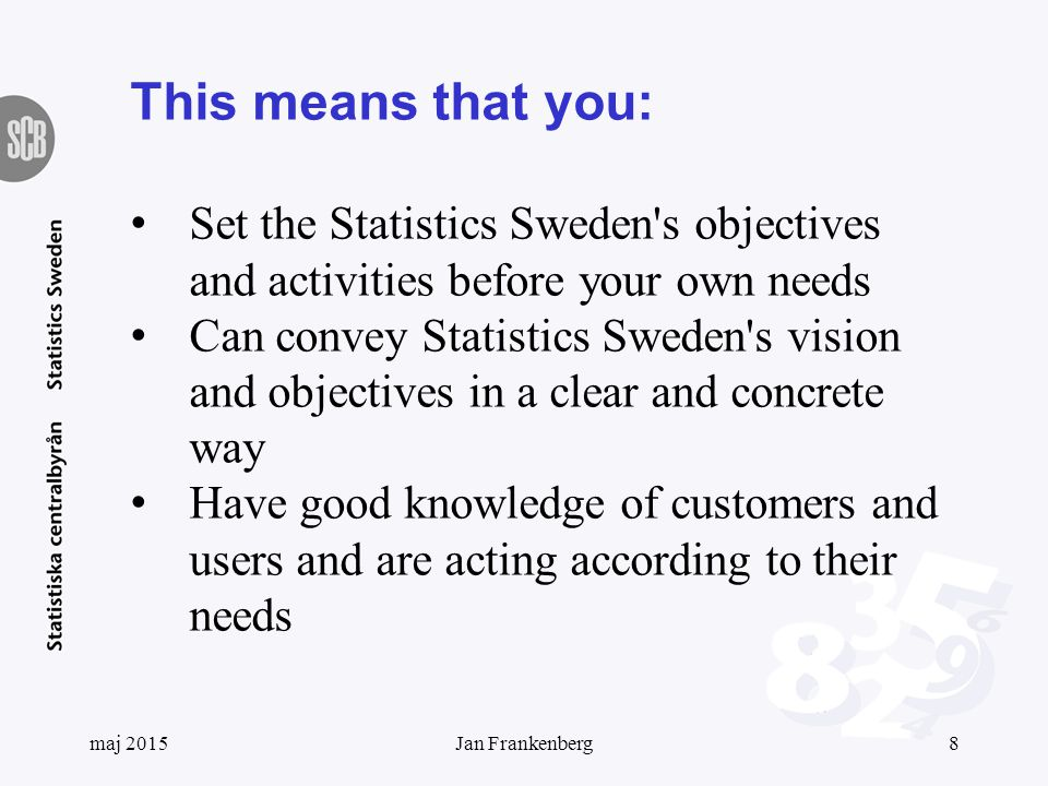This means that you Have good knowledge of how statistics is used in society Have an active network Show openness to new ideas and are actively working with renewal and improvement Can dare to examine and challenge your self- image by finding out how you are perceived by others Stimulate and encourage collaboration within Statistics Sweden maj 20159Jan Frankenberg