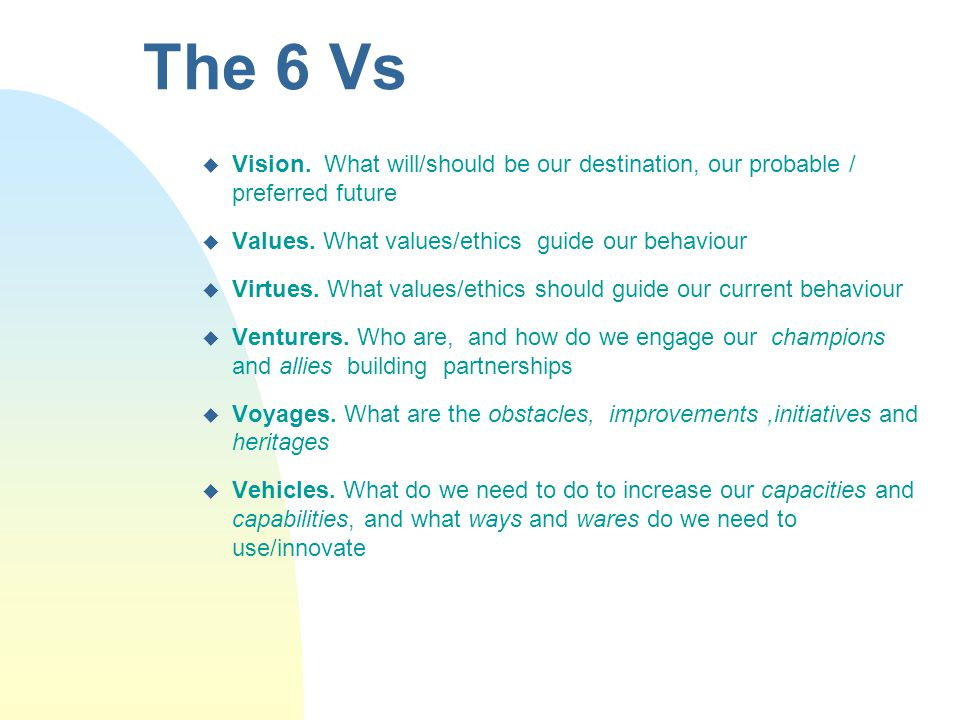 The 6 Vs u Vision. What will/should be our destination, our probable / preferred future u Values. What values/ethics guide our behaviour u Virtues. Wh