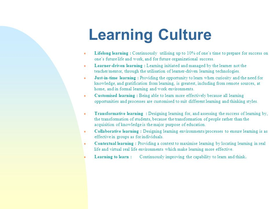 Learning Culture n Lifelong learning : Continuously utilising up to 10% of one's time to prepare for success on one's future life and work, and for future organizational success.
