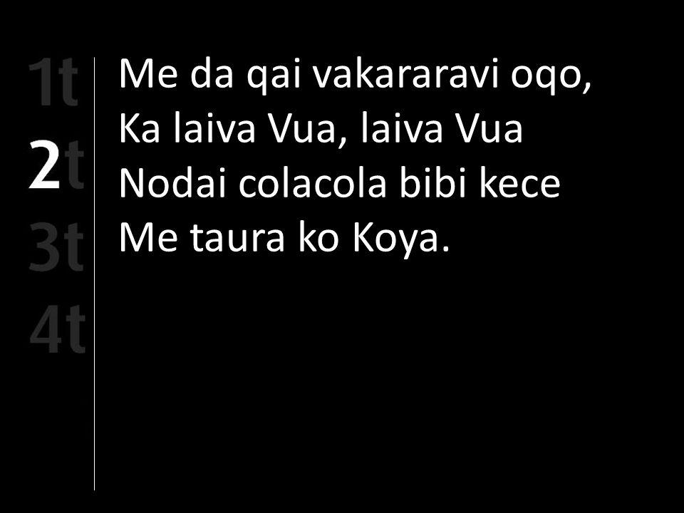 Me da qai vakararavi oqo, Ka laiva Vua, laiva Vua Nodai colacola bibi kece Me taura ko Koya.