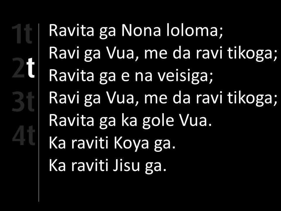 Ravita ga Nona loloma; Ravi ga Vua, me da ravi tikoga; Ravita ga e na veisiga; Ravi ga Vua, me da ravi tikoga; Ravita ga ka gole Vua.