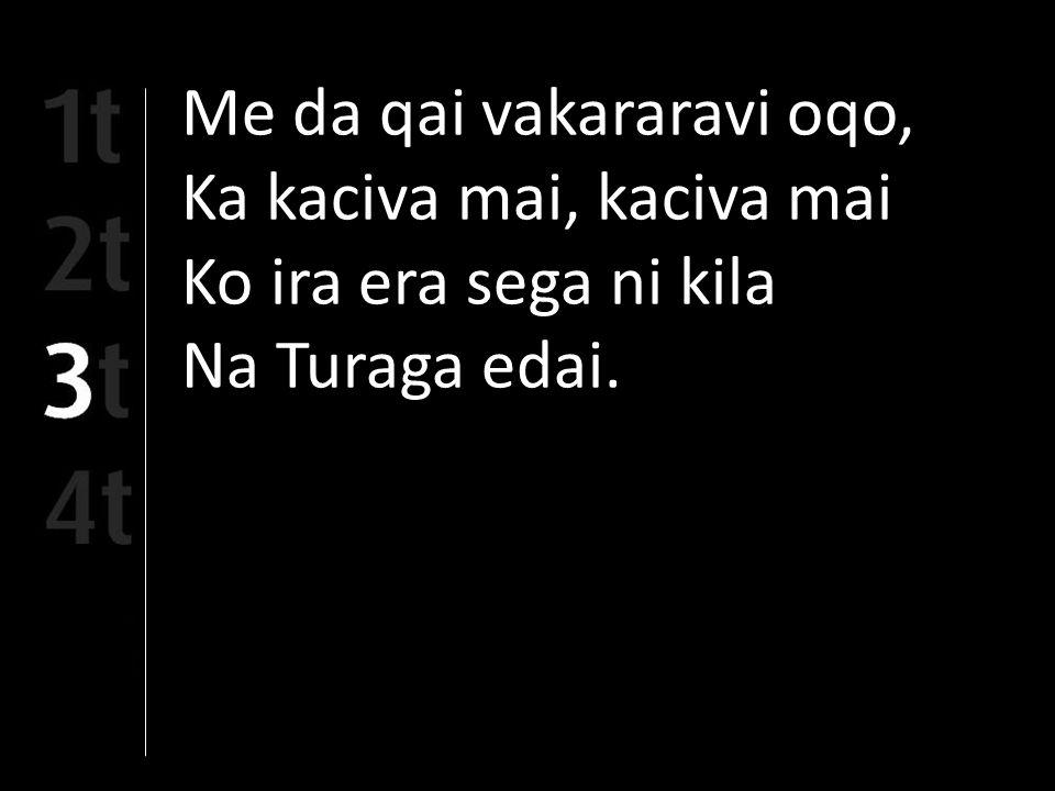 Me da qai vakararavi oqo, Ka kaciva mai, kaciva mai Ko ira era sega ni kila Na Turaga edai.
