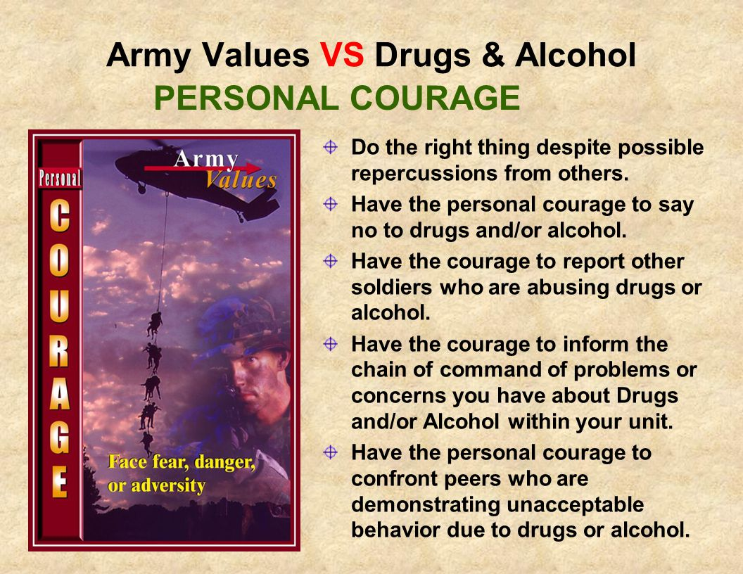 Army Values VS Drugs & Alcohol Demonstrate Integrity by identifying and complying with your legal and moral obligations: Don't use drugs Don't drink and drive Report drug abusers Don't abuse alcohol Don't give alcohol to soldiers under 21 Don't Drink if you are under 21 Don't take someone else s prescription drugs Don't let anyone else take your prescription drugs INTEGRITY
