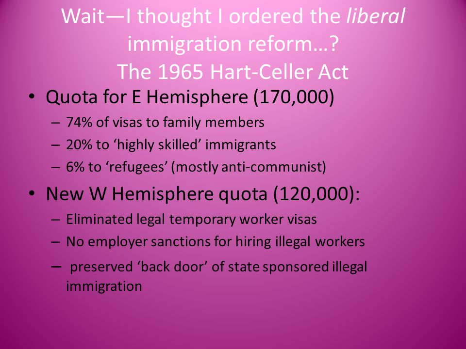 Wait—I thought I ordered the liberal immigration reform…? The 1965 Hart-Celler Act Quota for E Hemisphere (170,000) – 74% of visas to family members –