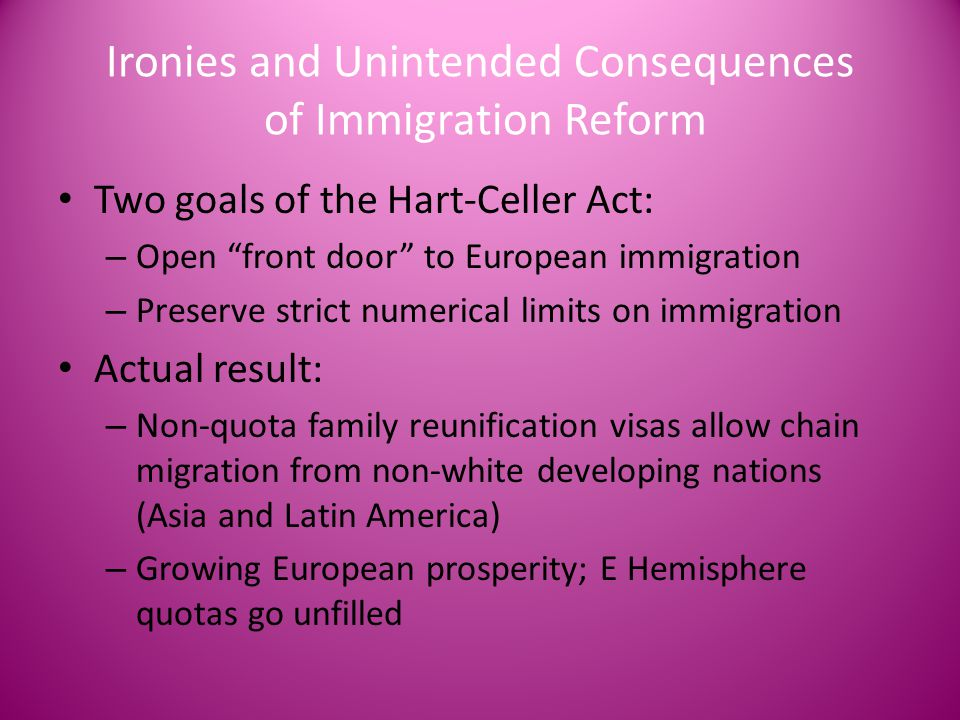 "Ironies and Unintended Consequences of Immigration Reform Two goals of the Hart-Celler Act: – Open ""front door"" to European immigration – Preserve str"
