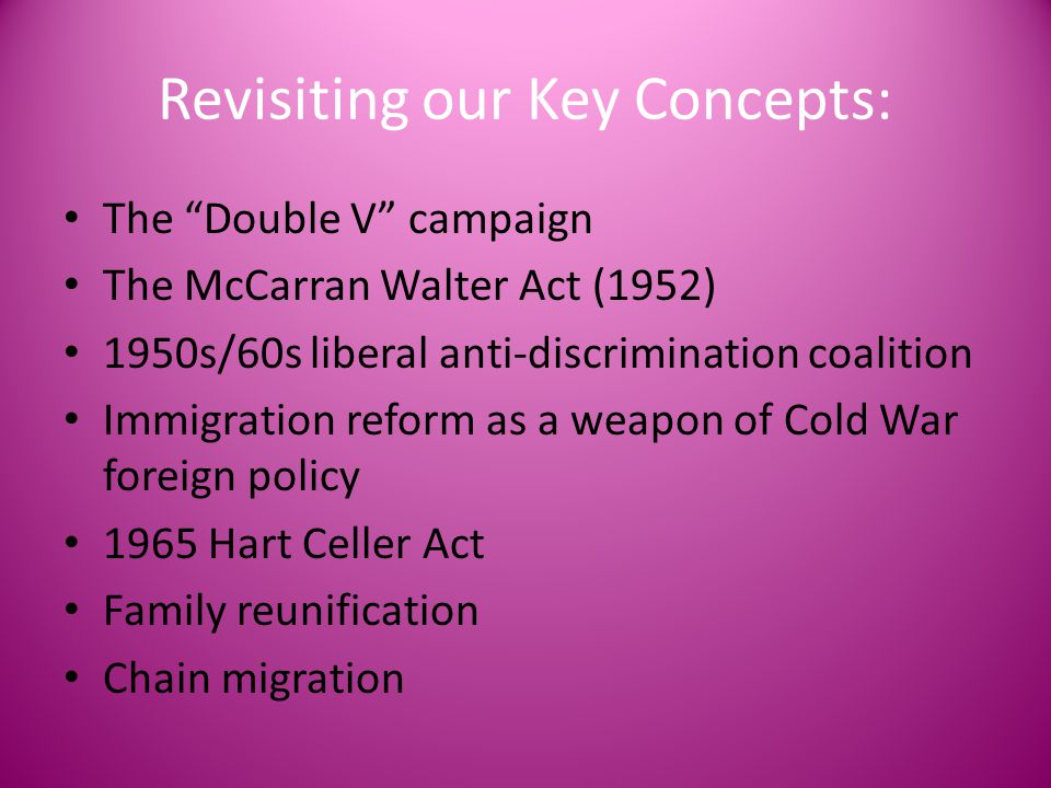 "Revisiting our Key Concepts: The ""Double V"" campaign The McCarran Walter Act (1952) 1950s/60s liberal anti-discrimination coalition Immigration reform"