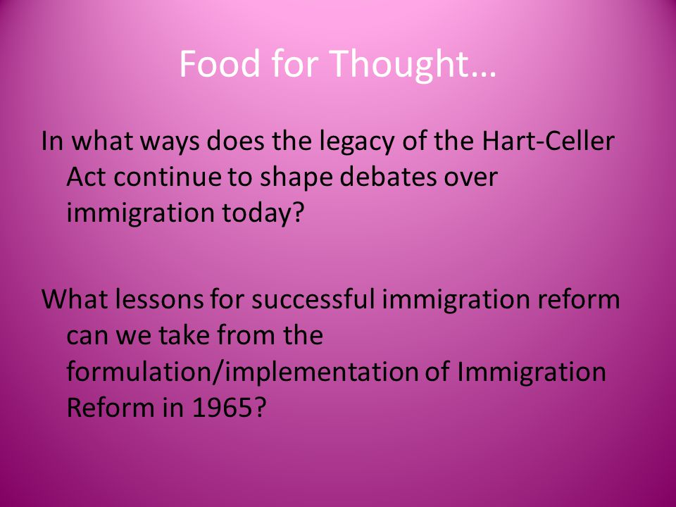 Food for Thought… In what ways does the legacy of the Hart-Celler Act continue to shape debates over immigration today? What lessons for successful im