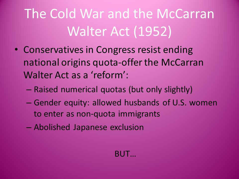The Cold War and the McCarran Walter Act (1952) Conservatives in Congress resist ending national origins quota-offer the McCarran Walter Act as a 'ref