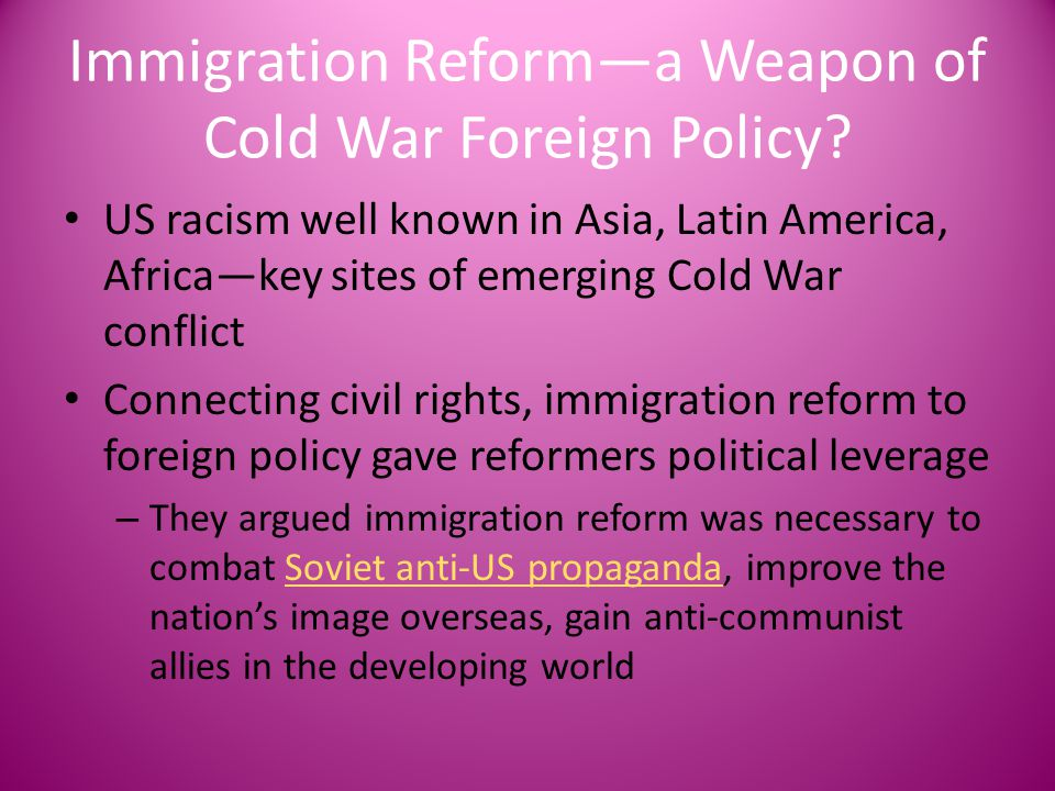 Immigration Reform—a Weapon of Cold War Foreign Policy? US racism well known in Asia, Latin America, Africa—key sites of emerging Cold War conflict Co