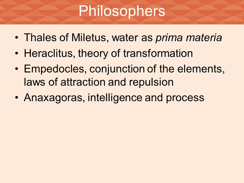 Thales of Miletus, water as prima materia Heraclitus, theory of transformation Empedocles, conjunction of the elements, laws of attraction and repulsi