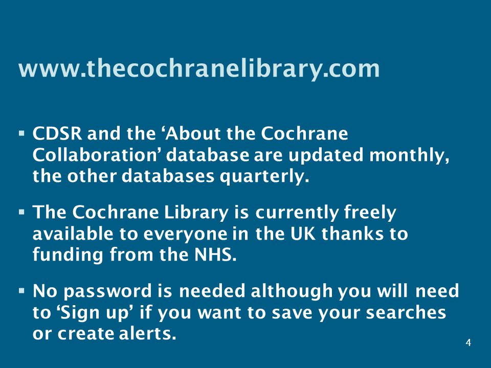 www.thecochranelibrary.com  CDSR and the 'About the Cochrane Collaboration' database are updated monthly, the other databases quarterly.