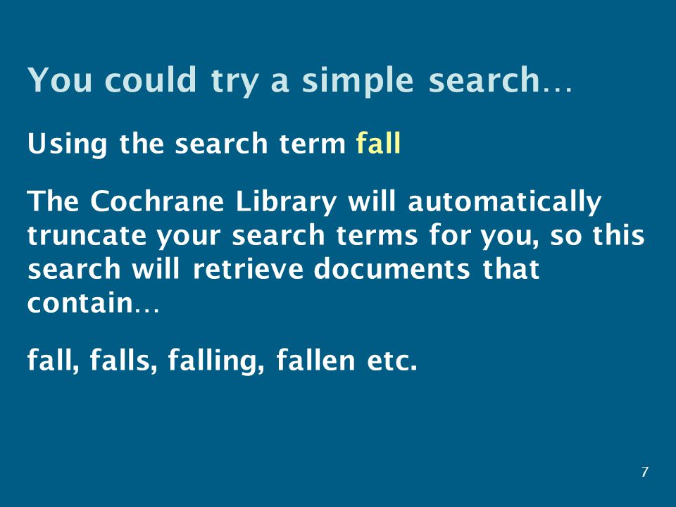 You could try a simple search… Using the search term fall The Cochrane Library will automatically truncate your search terms for you, so this search will retrieve documents that contain… fall, falls, falling, fallen etc.