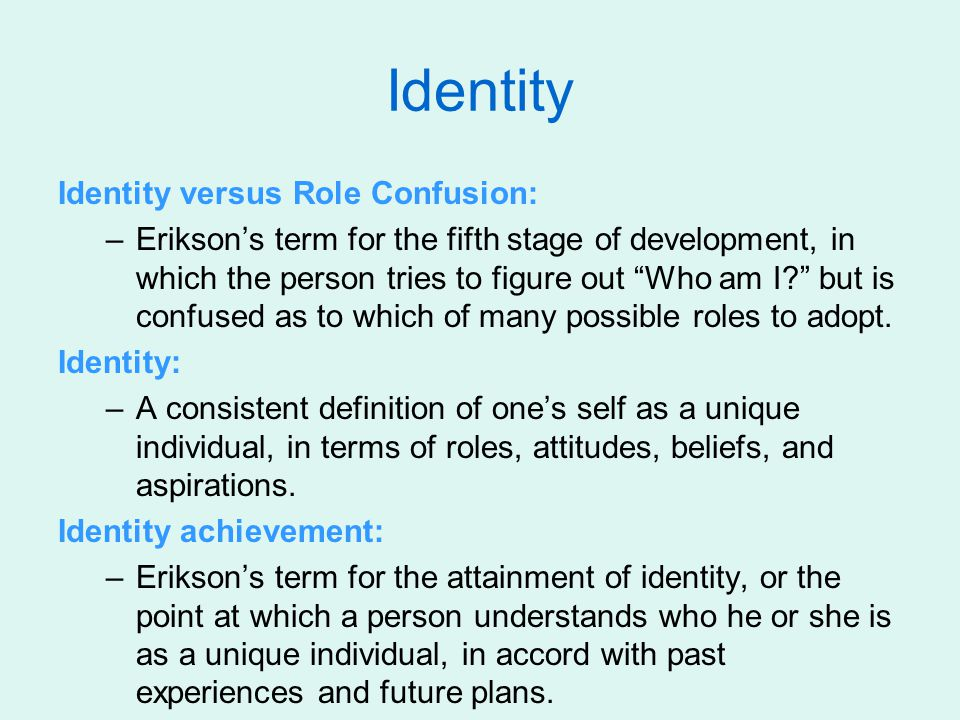 """Identity Identity versus Role Confusion: –Erikson's term for the fifth stage of development, in which the person tries to figure out """"Who am I?"""" but i"""