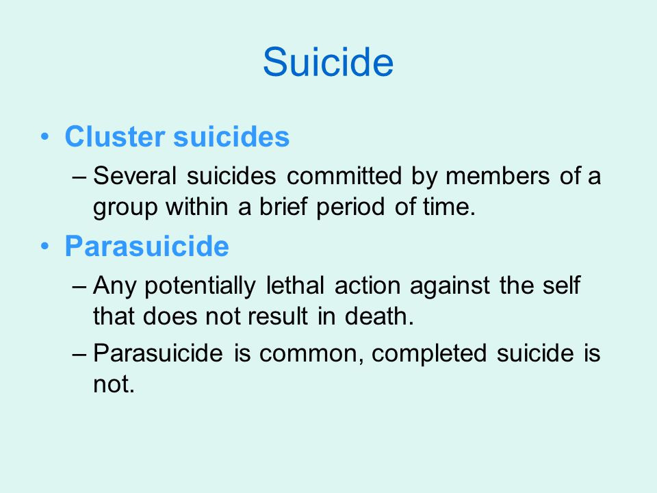 Cluster suicides –Several suicides committed by members of a group within a brief period of time. Parasuicide –Any potentially lethal action against t