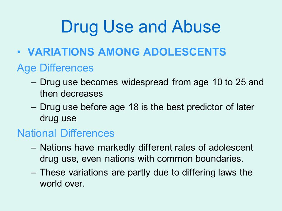 Drug Use and Abuse VARIATIONS AMONG ADOLESCENTS Age Differences –Drug use becomes widespread from age 10 to 25 and then decreases –Drug use before age