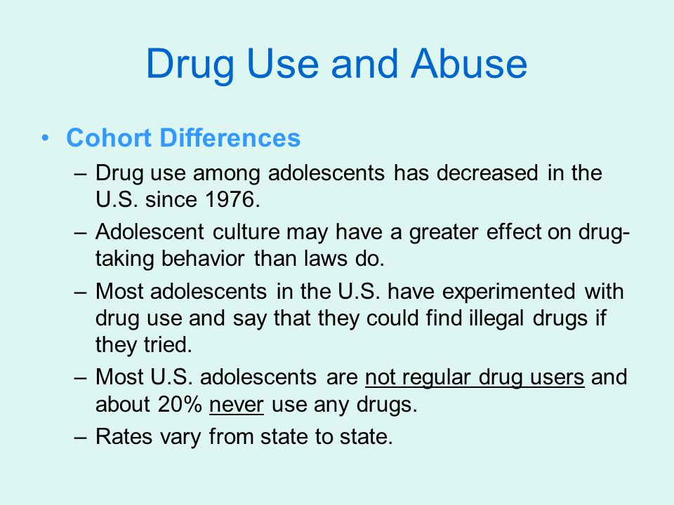 Cohort Differences –Drug use among adolescents has decreased in the U.S. since 1976. –Adolescent culture may have a greater effect on drug- taking beh