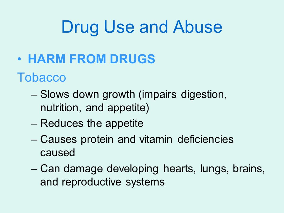 HARM FROM DRUGS Tobacco –Slows down growth (impairs digestion, nutrition, and appetite) –Reduces the appetite –Causes protein and vitamin deficiencies