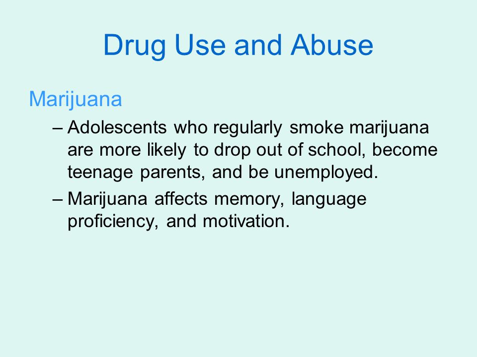 Marijuana –Adolescents who regularly smoke marijuana are more likely to drop out of school, become teenage parents, and be unemployed. –Marijuana affe