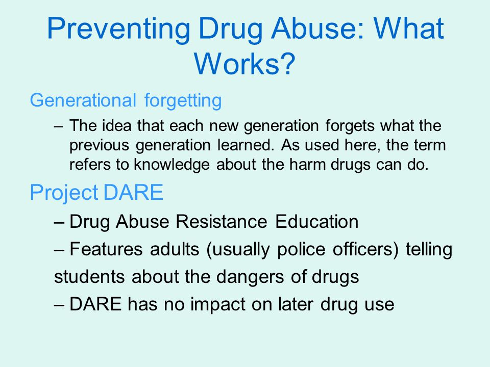 Preventing Drug Abuse: What Works? Generational forgetting –The idea that each new generation forgets what the previous generation learned. As used he